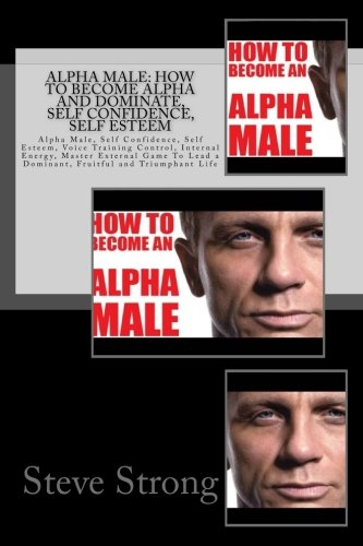 Alpha Male: How To Become Alpha and Dominate, Self Confidence, Self Esteem: Alpha Male, Self Confidence, Self Esteem, Voice Training Control, Internal ... a  Dominant, Fruitful and Triumphant Life - How To Become A Dominant Male