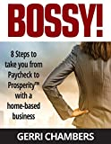 Bossy!: 8 Steps to Take you From Paycheck to ProsperityTM with a Home-Based Business