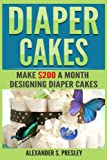 img - for Diaper Cakes: Make $200 a Month Designing Diaper Cakes (Work From Home, Side Hustle, Make Money) book / textbook / text book