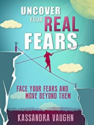 Uncover Your REAL Fears:: Face Your Fears and Move Beyond Them (Transform Your Fear Book 1)