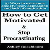 How to Get Motivated and Stop Procrastinating: 51 Ways to Overcome Anxiety, Depression, Fear, and Lack of Motivation: Self-help for Overcoming Procrastination and Being More Motivated