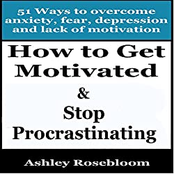 How to Get Motivated and Stop Procrastinating: 51 Ways to Overcome Anxiety, Depression, Fear, and Lack of Motivation
