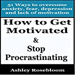 How to Get Motivated and Stop Procrastinating: 51 Ways to Overcome Anxiety, Depression, Fear, and Lack of Motivation: Self-help for Overcoming Procrastination and Being More Motivated | Ashley Rosebloom