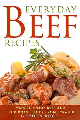 Everyday Beef Recipes: Ways to Enjoy Beef and Stew Roast Stock from Scratch (Recipes Beef Sandwich)