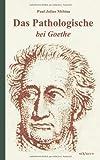 Das Pathologische Bei Goethe Über Geisteskrankheit in Goethes Figuren und Goethes Haltung Zu Irrenhäusern, M&ouml and Paul Julius bius, 3863472934