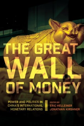 The Great Wall of Money: Power and Politics in China's International Monetary Relations (Cornell Studies in Money) ebook