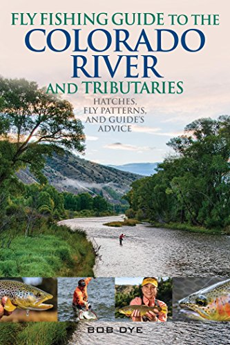 Fly Fishing Guide to the Colorado River and Tributaries: Hatches, Fly Patterns, and Guide's Advice
