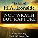 Not Wrath - But Rapture: The Best of H.A. Ironside Audiobook by H.A. Ironside Narrated by Dale McConachie