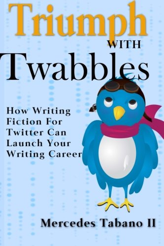 Triumph With Twabbles: How Writing Fiction For Twitter Can Launch Your Writing Career ebook