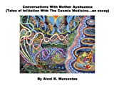 Conversations With Mother Ayahuasca (Tales of Initiation With The Cosmic Medicine...an essay) by: Alexi K. Mersentes