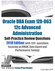 Oracle DBA Exam 1Z0-063 12c Advanced Administration Self-Practice Review Questions 2018 Edition (with 120+ questions focusing on RMAN, Data Guard and Performance Tuning)