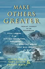 Make Others Greater: From Mt. Everest to the Boardroom: Vital Lessons from Dynamic Innovators, Explorers and Everyday Heroes That Will Inspire the Way You Lead