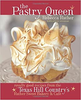 The Pastry Queen: Royally Good Recipes from the Texas Hill Countrys Rather Sweet Bakery & Cafe by Rebecca Rather (2004-10-01): Rebecca Rather;Alison ...