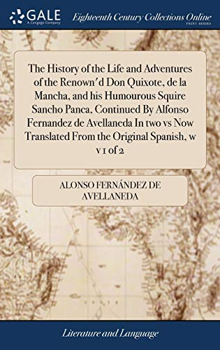 The History of the Life and Adventures of the Renown'd Don Quixote, de la Mancha, and his Humourous Squire Sancho Panca, Continued By Alfonso ... From the Original Spanish, w v 1 of 2
