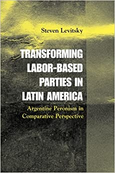 Book Transforming Labor-Based Parties in Latin America: Argentine Peronism in Comparative Perspective by Steven Levitsky (3-Apr-2003)