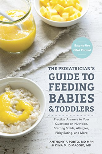 The Pediatrician's Guide to Feeding Babies and Toddlers: Practical Answers To Your Questions on Nutrition, Starting Solids, Allergies,Picky Eating, and More (For Parents, By Parents) by Anthony Porto, Dina DiMaggio