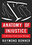 Anatomy of Injustice: A Murder Case Gone Wrong by Raymond Bonner (2012-02-21)