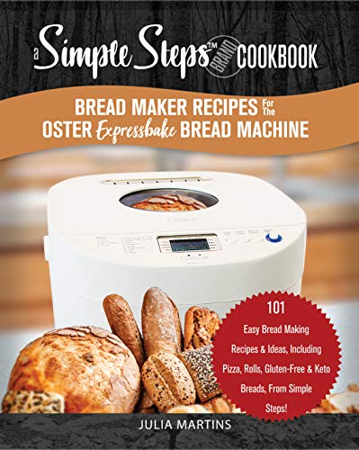Bread Maker Recipes for the Oster Expressbake Bread Machine: A Simple Steps Brand Cookbook: 101 Easy Bread Making Recipes & Ideas, Including Pizza, Rolls, ... Breads, From Simple Steps! (bread cookbook)
