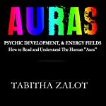 Auras: Psychic Development & Energy Fields: How to Read and Understand the Human Aura | Tabitha Zalot