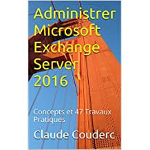 Administrer Microsoft Exchange Server 2016: Concepts et 47 Travaux Pratiques (French Edition)