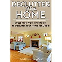 Declutter Your Home: Declutter your home, Reduce stress and Organize your home ( Minamilist, Minamilism, Organize, save money, lower stress, simplify, save space, more minamilistic, De clutter