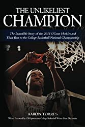 The Unlikeliest Champion: The Incredible Story of the 2011 UConn Huskies and Their Run to the College Basketball National Championship by Aaron Torres (2011-12-13)