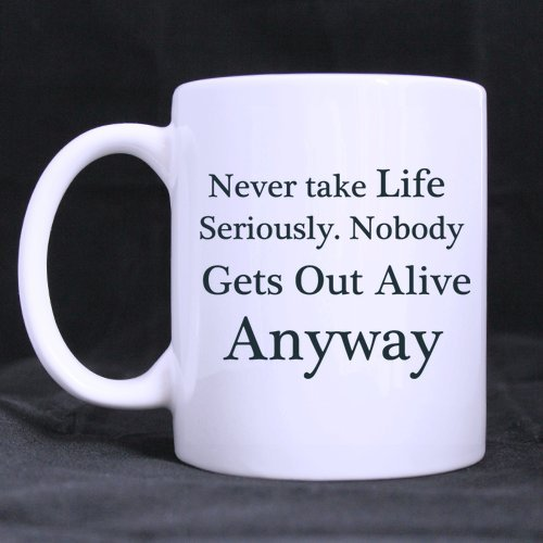 Never take life seriously. Nobody gets out alive anyway 11OZ White / Coffee/ Tea Mug(Two sides)