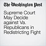 Supreme Court May Decide against Va. Republicans in Redistricting Fight | Robert Barnes,Jenna Portnoy