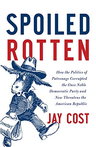 Spoiled Rotten: How the Politics of Patronage Corrupted the Once Noble Democratic Party and Now Threatens the American R