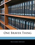 One Braver Thing, Richard Dehan, 1145192939