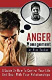 Anger Management: A Guide on How to Control Your Life and Deal with Your Relationships