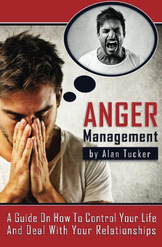 Anger Management: A Guide on How to Control Your Life and Deal with Your...