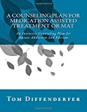 A Counseling Plan for Medication Assisted Treatment or MAT: An Intensive Counseling Plan for Opiate Addiction 2nd Edition