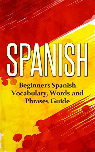 Spanish: Beginners Spanish Vocabulary, Words and Phrases Guide (Spanish Vocabulary, Learn Spanish, Beginners Spanish Course, Spanish Language)
