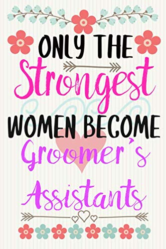 ONLY THE STRONGEST WOMEN BECOME GROOMER'S ASSISTANTS: Notebook / Journal / Diary, Notebook Writing Journal ,6x9 dimension|120pages / Groomer's Assistants