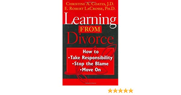 Learning From Divorce: How to Take Responsibility, Stop the Blame, and Move On