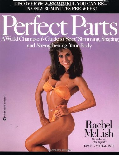 Perfect Parts: A World Champions Guide to Spot Slimming Shaping and Strengthening Your Body (Best Physique In The World)