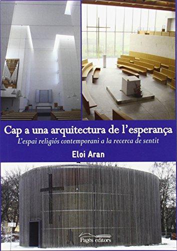 Descargar Libro Cap A Una Arquitectura De L'esperança: L'espai Religiós Contemporani A La Recerca De Sentit Eloi Aran Sala