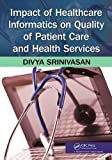 Impact of Healthcare Informatics on Quality of Patient Care and Health Services, Divya Srinivasan, 1466504870