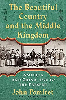 The Beautiful Country and the Middle Kingdom: America and China, 1776 to the Present by [Pomfret, John]