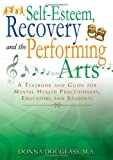 Self-Esteem, Recovery and the Performing Arts : A Textbook and Guide for Mental Health Practitioners, Educators and Students, Donna Douglass, 0398086060