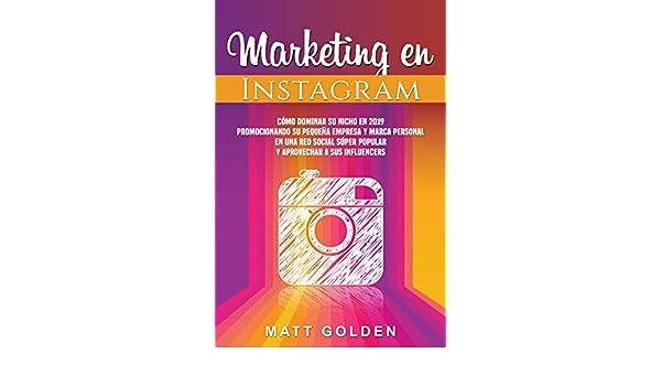 Marketing en Instagram: Cómo dominar su nicho en 2019 promocionando su pequeña empresa y marca personal en una red social súper popular y aprovechar a sus ...