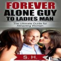 Forever Alone Guy to Ladies Man: The Ultimate Guide for Attracting Women Audiobook by  S. H. Narrated by Craig Beck