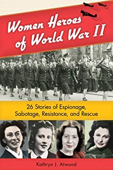 Women Heroes of World War II: 26 Stories of Espionage, Sabotage, Resistance, and Rescue (Women of Action) by [Atwood, Kathryn J.]