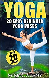 Yoga : 20 Easy Beginner Yoga Poses (An Excellent Yoga Book With 20 Pictures of Yoga Poses) (English Edition)