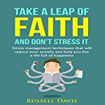 Take a Leap of Faith and Don't Stress It: Stress Management Techniques That Will Reduce Your Anxiety and Help You Live a Life Full of Happiness | Russell Davis