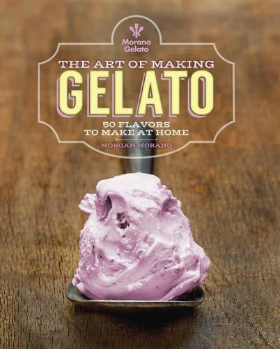 The Art of Making Gelato: 50 Flavors to Make at Home by Morgan Morano