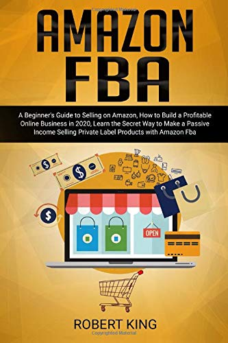 Amazon FBA: A Beginner's Guide to Selling on Amazon How to Build a Profitable Online Business in 2020 Learn the Secret Way to Make a Passive Income Selling Private Label Products with Amazon Fba