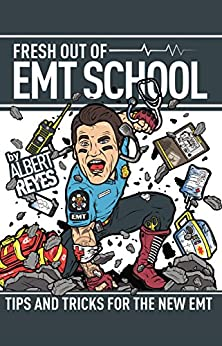 FRESH OUT OF EMT SCHOOL: TIPS AND TRICKS FOR THE NEW EMT