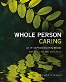 Whole Person Caring: An Interprofessional Model for Healing and Wellness 1st (first) Edition by Lucia Thornton published by Sigma Theta Tau International (2013)